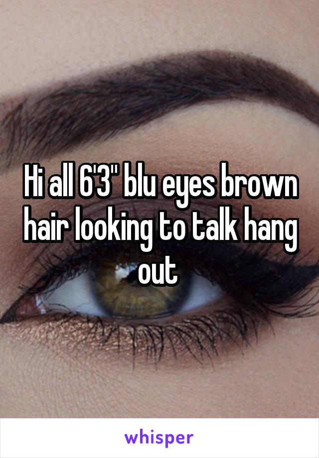 """Hi all 6'3"""" blu eyes brown hair looking to talk hang out"""