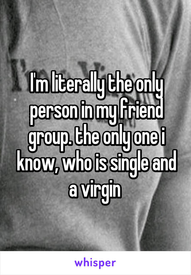 I'm literally the only person in my friend group. the only one i know, who is single and a virgin