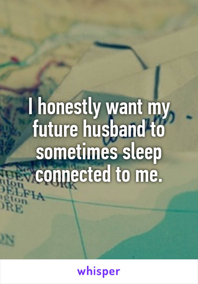 I honestly want my future husband to sometimes sleep connected to me.