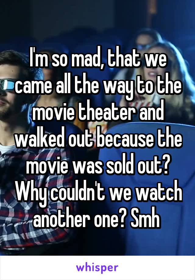 I'm so mad, that we came all the way to the movie theater and walked out because the movie was sold out? Why couldn't we watch another one? Smh