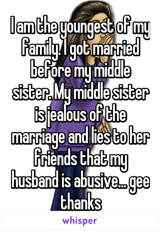I am the youngest of my family. I got married before my middle sister. My middle sister is jealous of the marriage and lies to her friends that my husband is abusive... gee thanks