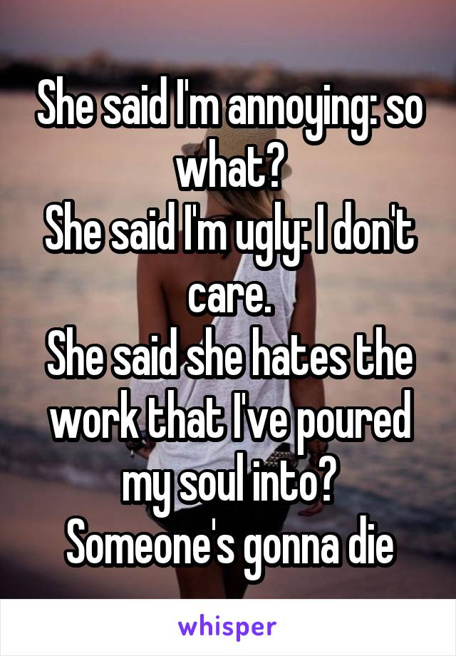 She said I'm annoying: so what? She said I'm ugly: I don't care. She said she hates the work that I've poured my soul into? Someone's gonna die