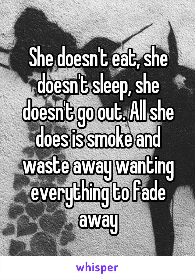 She doesn't eat, she doesn't sleep, she doesn't go out. All she does is smoke and waste away wanting everything to fade away