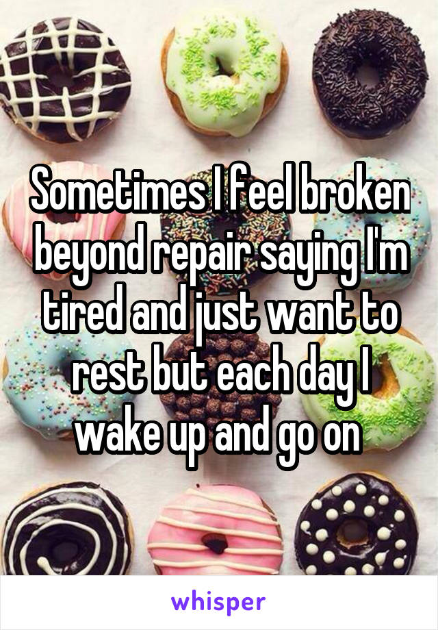 Sometimes I feel broken beyond repair saying I'm tired and just want to rest but each day I wake up and go on