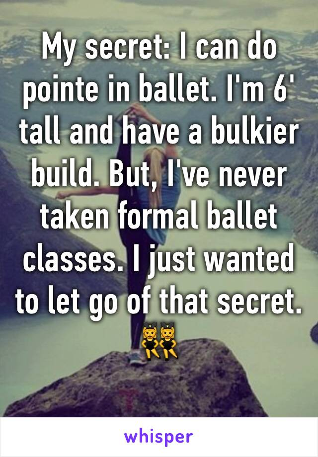 My secret: I can do pointe in ballet. I'm 6' tall and have a bulkier build. But, I've never taken formal ballet classes. I just wanted to let go of that secret. 👯