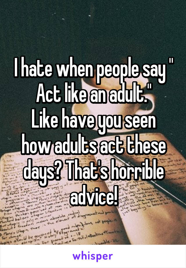 """I hate when people say """" Act like an adult."""" Like have you seen how adults act these days? That's horrible advice!"""