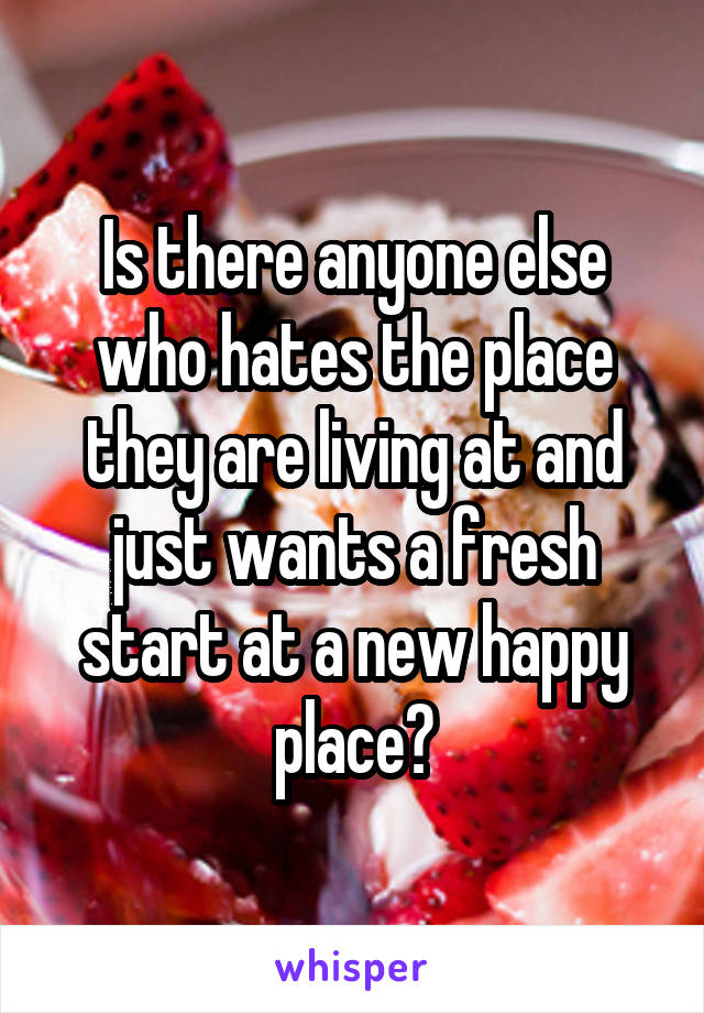 Is there anyone else who hates the place they are living at and just wants a fresh start at a new happy place?