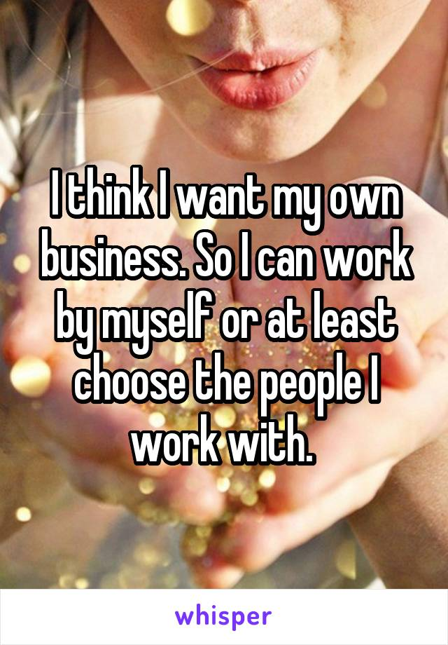 I think I want my own business. So I can work by myself or at least choose the people I work with.