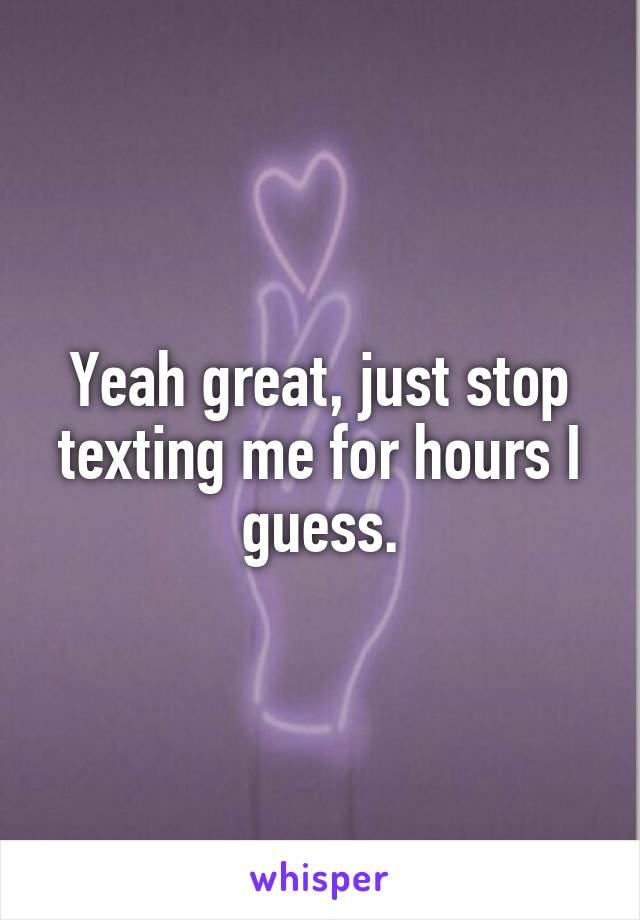 Yeah great, just stop texting me for hours I guess.