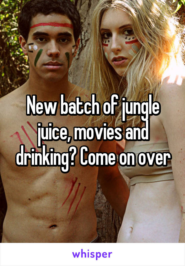 New batch of jungle juice, movies and drinking? Come on over