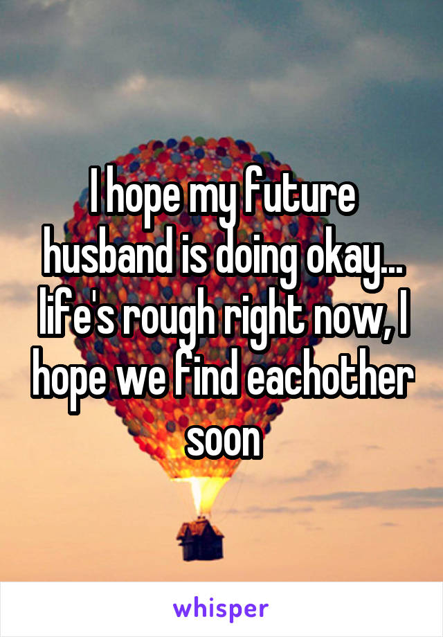 I hope my future husband is doing okay... life's rough right now, I hope we find eachother soon