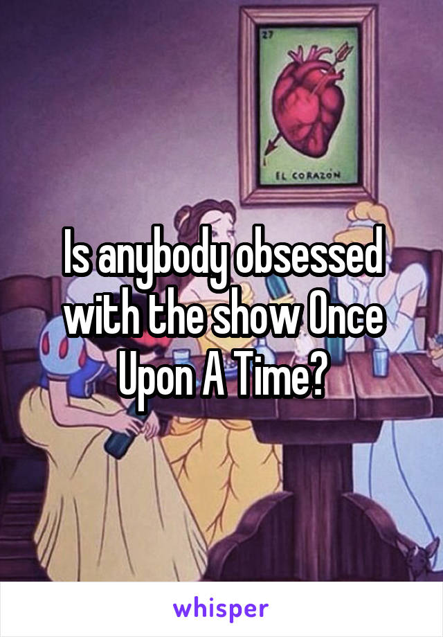 Is anybody obsessed with the show Once Upon A Time?