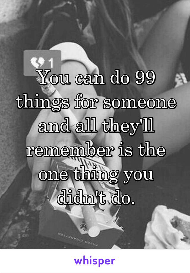 You can do 99 things for someone and all they'll remember is the one thing you didn't do.
