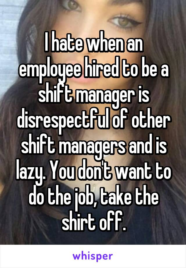 I hate when an employee hired to be a shift manager is disrespectful of other shift managers and is lazy. You don't want to do the job, take the shirt off.