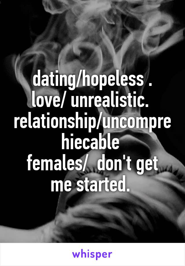 dating/hopeless . love/ unrealistic.  relationship/uncomprehiecable  females/  don't get me started.