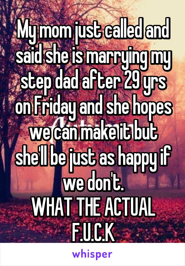 My mom just called and said she is marrying my step dad after 29 yrs on Friday and she hopes we can make it but she'll be just as happy if we don't. WHAT THE ACTUAL F.U.C.K