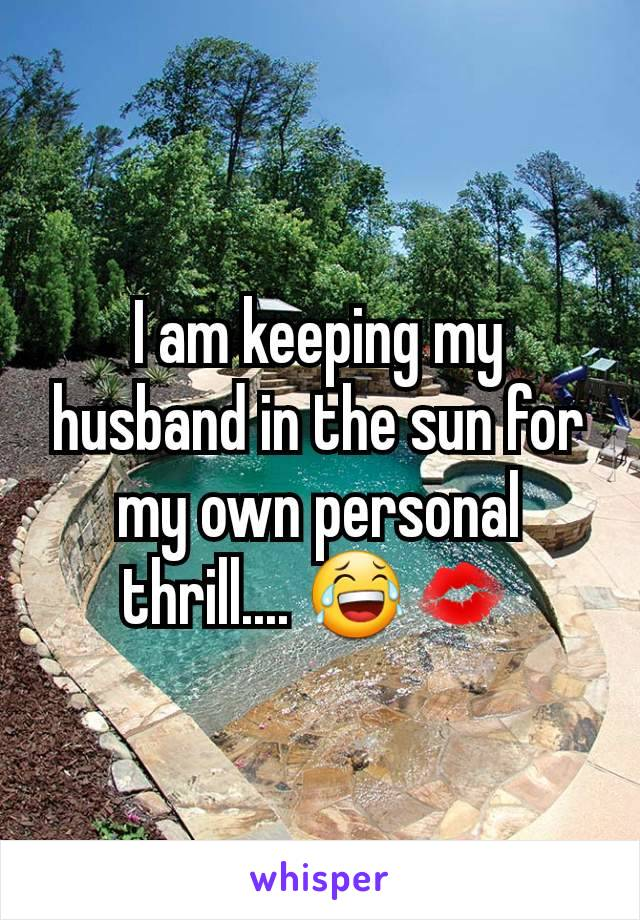 I am keeping my husband in the sun for my own personal thrill.... 😂💋