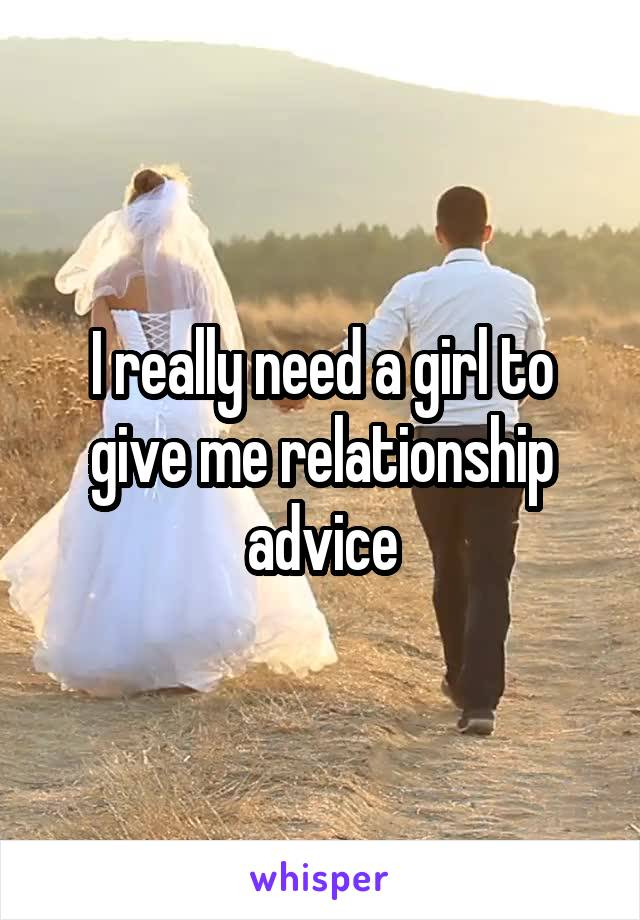I really need a girl to give me relationship advice