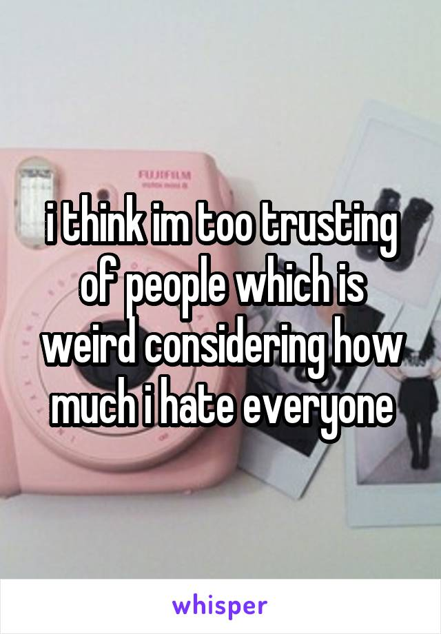 i think im too trusting of people which is weird considering how much i hate everyone