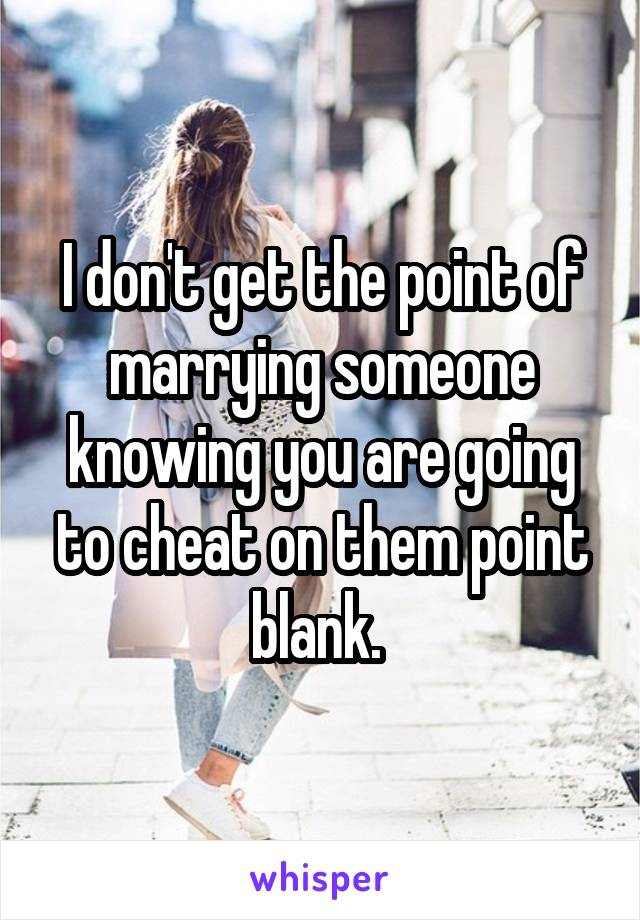 I don't get the point of marrying someone knowing you are going to cheat on them point blank.
