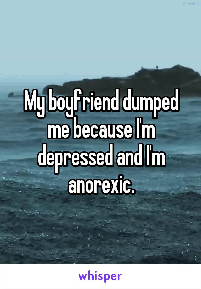 My boyfriend dumped me because I'm depressed and I'm anorexic.