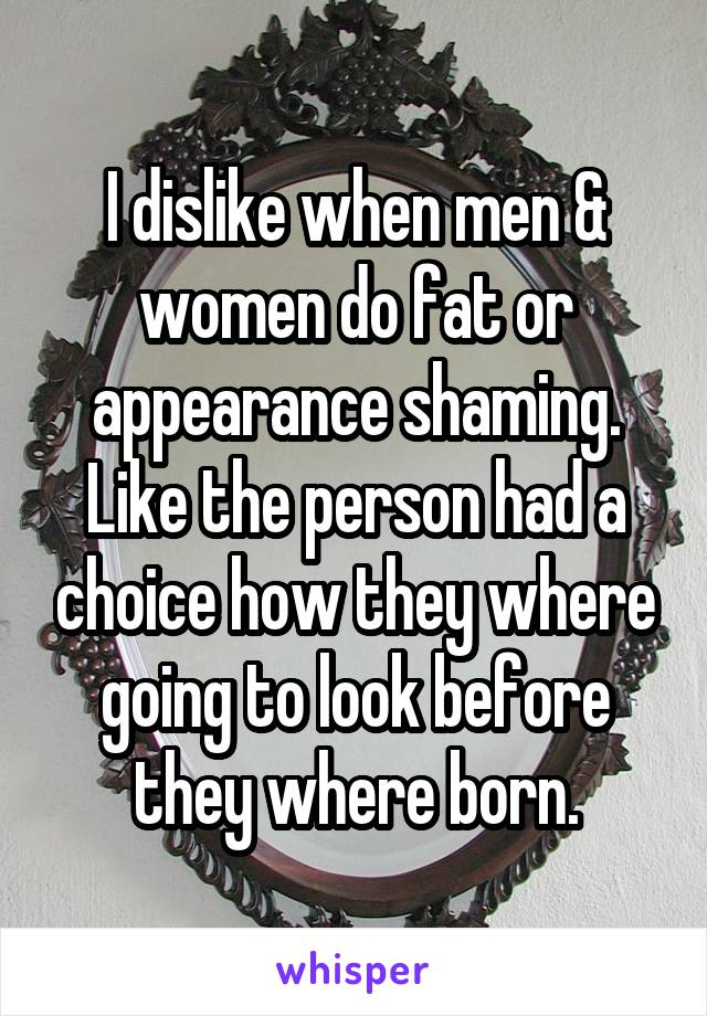I dislike when men & women do fat or appearance shaming. Like the person had a choice how they where going to look before they where born.