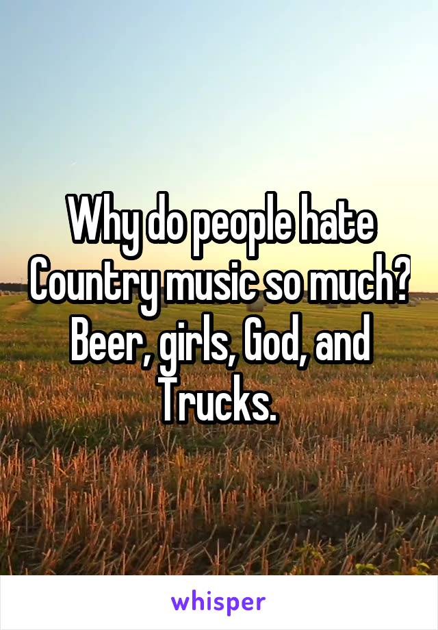 Why do people hate Country music so much? Beer, girls, God, and Trucks.