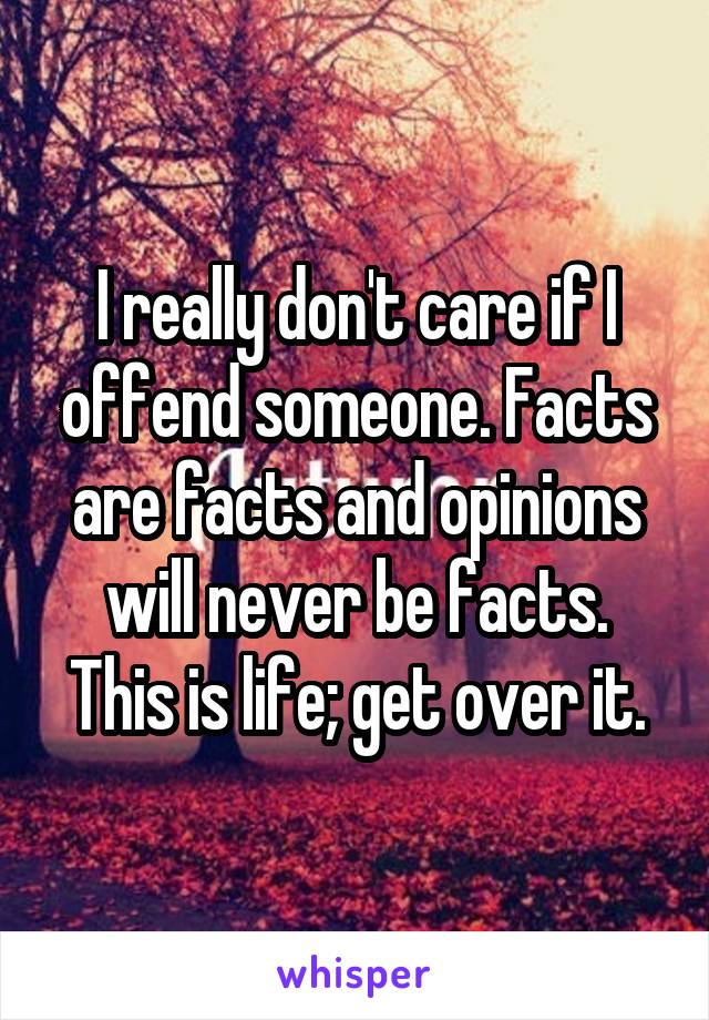 I really don't care if I offend someone. Facts are facts and opinions will never be facts. This is life; get over it.