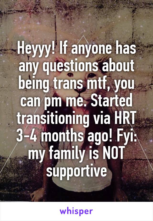 Heyyy! If anyone has any questions about being trans mtf, you can pm me. Started transitioning via HRT 3-4 months ago! Fyi: my family is NOT supportive