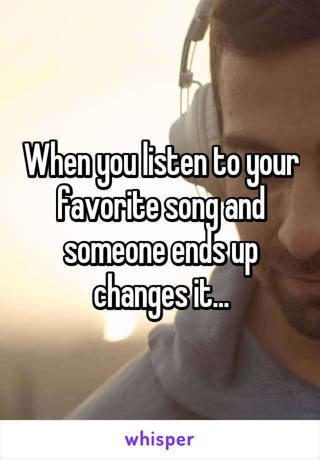 When you listen to your favorite song and someone ends up changes it...