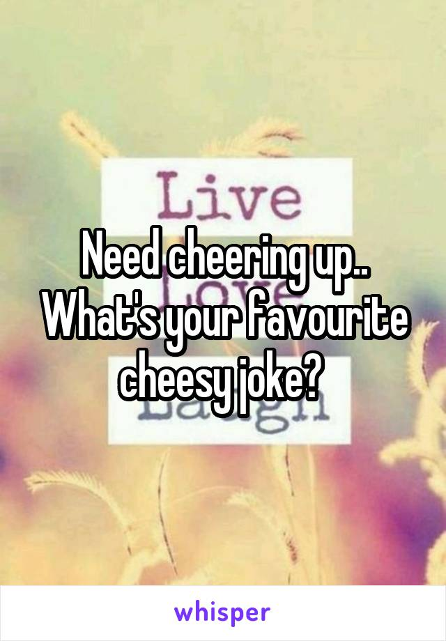 Need cheering up.. What's your favourite cheesy joke?
