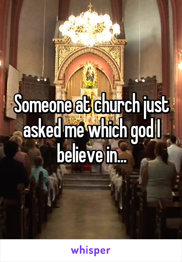 Someone at church just asked me which god I believe in...