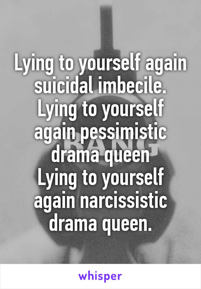 Lying to yourself again suicidal imbecile. Lying to yourself again pessimistic drama queen Lying to yourself again narcissistic drama queen.