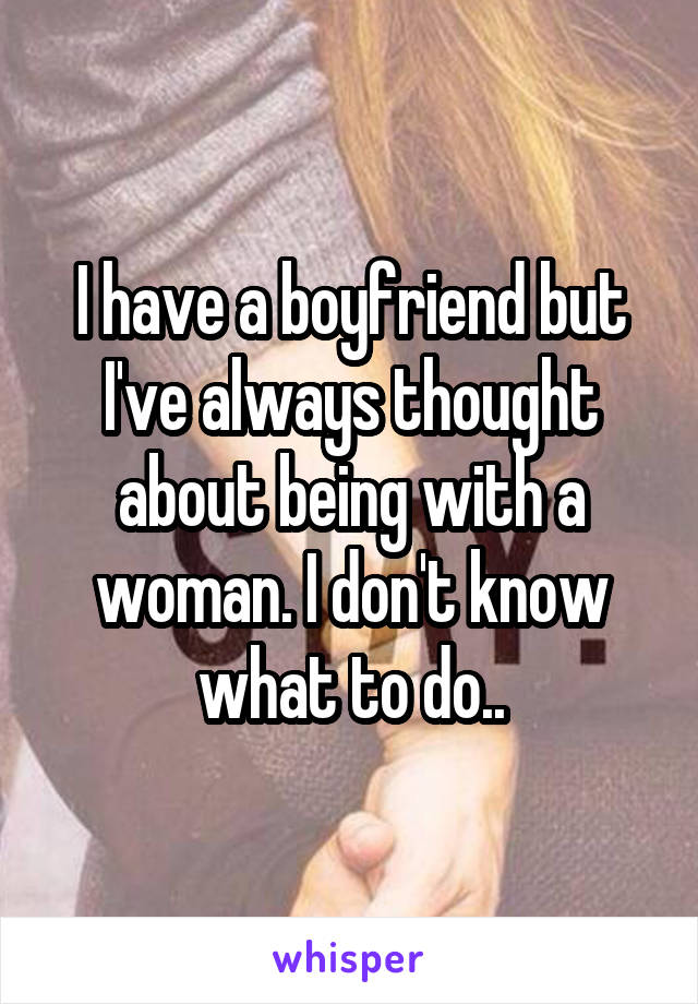 I have a boyfriend but I've always thought about being with a woman. I don't know what to do..