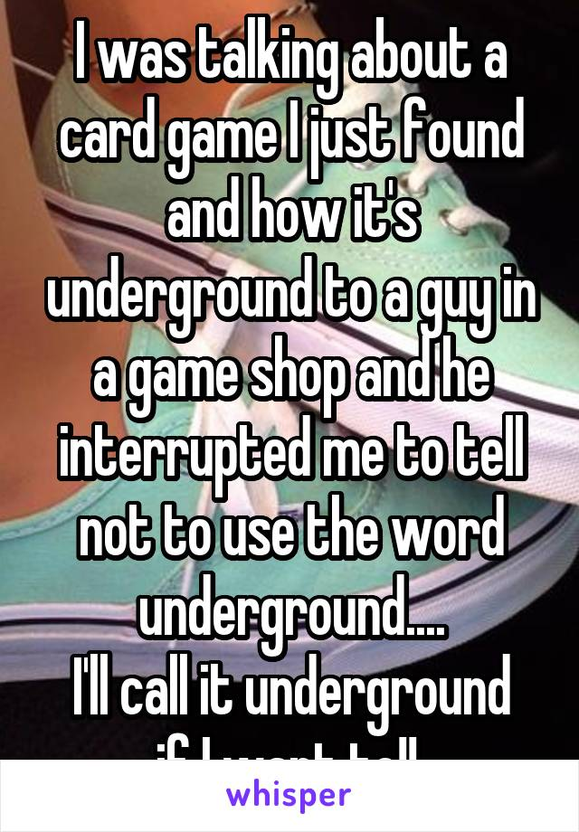I was talking about a card game I just found and how it's underground to a guy in a game shop and he interrupted me to tell not to use the word underground.... I'll call it underground if I want to!!