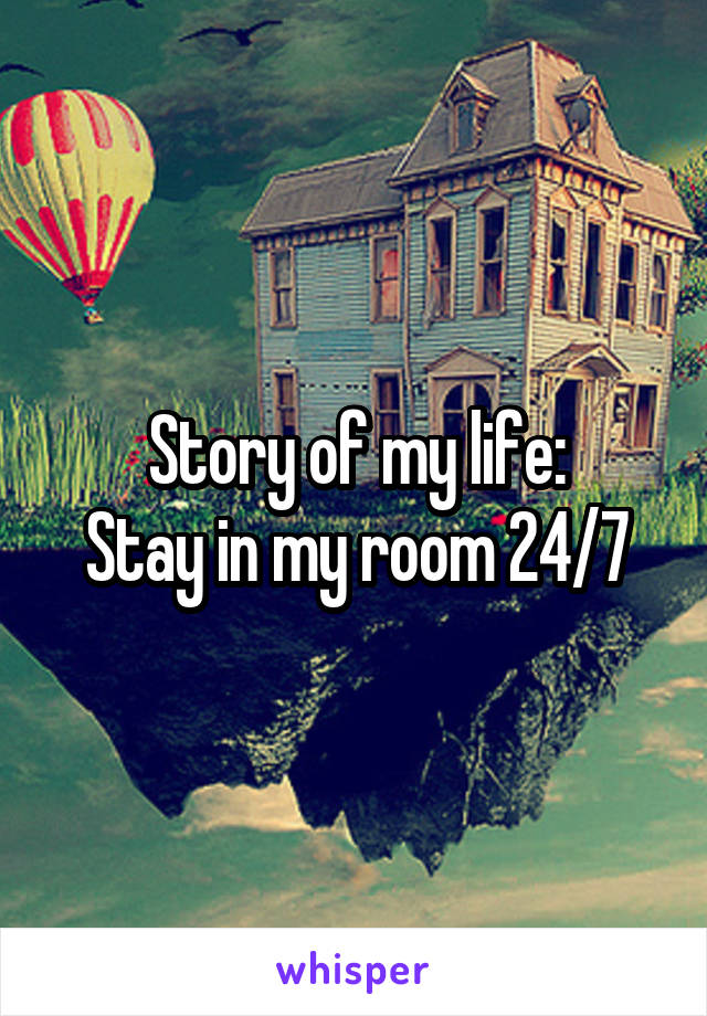 Story of my life: Stay in my room 24/7