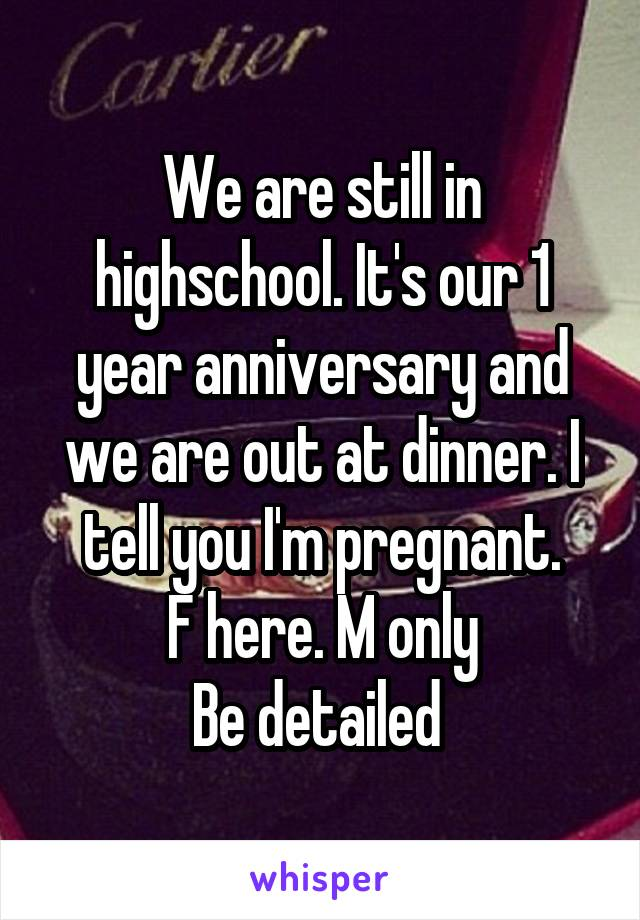 We are still in highschool. It's our 1 year anniversary and we are out at dinner. I tell you I'm pregnant. F here. M only Be detailed