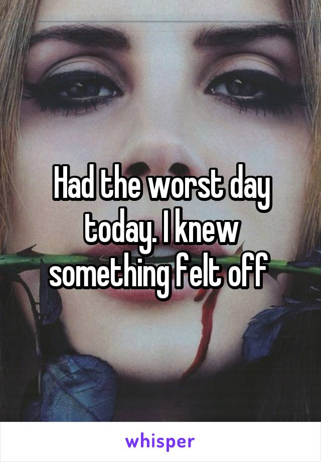 Had the worst day today. I knew something felt off