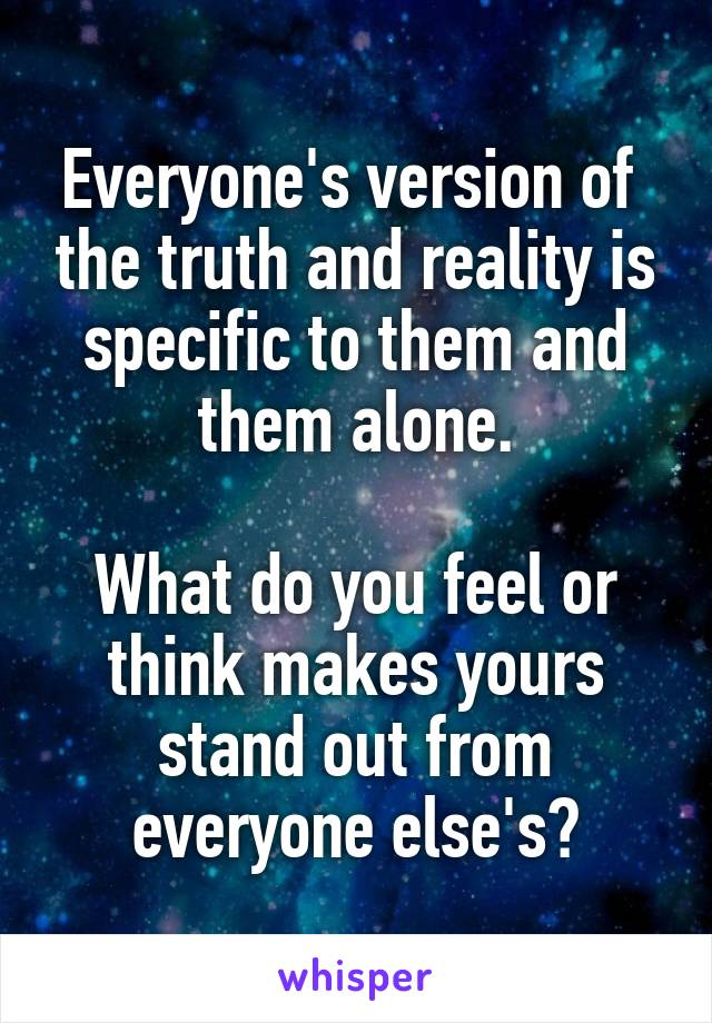 Everyone's version of  the truth and reality is specific to them and them alone.  What do you feel or think makes yours stand out from everyone else's?