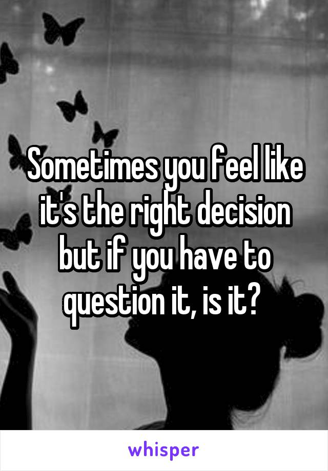 Sometimes you feel like it's the right decision but if you have to question it, is it?