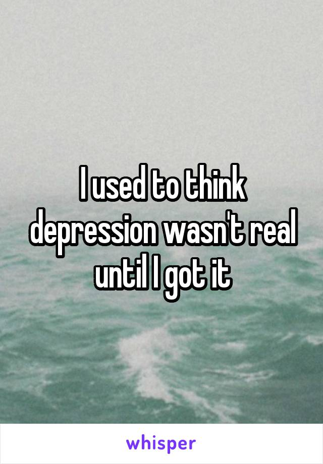 I used to think depression wasn't real until I got it