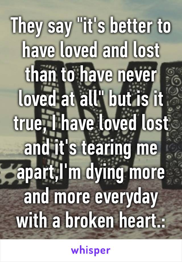 "They say ""it's better to have loved and lost than to have never loved at all"" but is it true, I have loved lost and it's tearing me apart,I'm dying more and more everyday with a broken heart.:(💔"