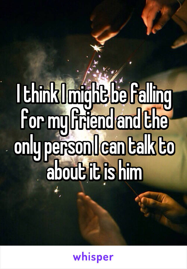 I think I might be falling for my friend and the only person I can talk to about it is him