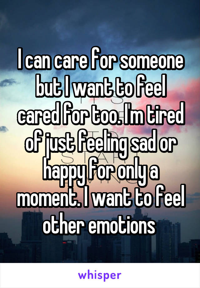 I can care for someone but I want to feel cared for too. I'm tired of just feeling sad or happy for only a moment. I want to feel other emotions