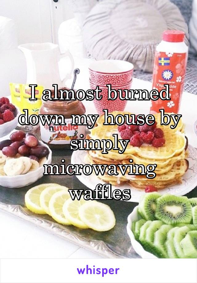 I almost burned down my house by simply microwaving waffles