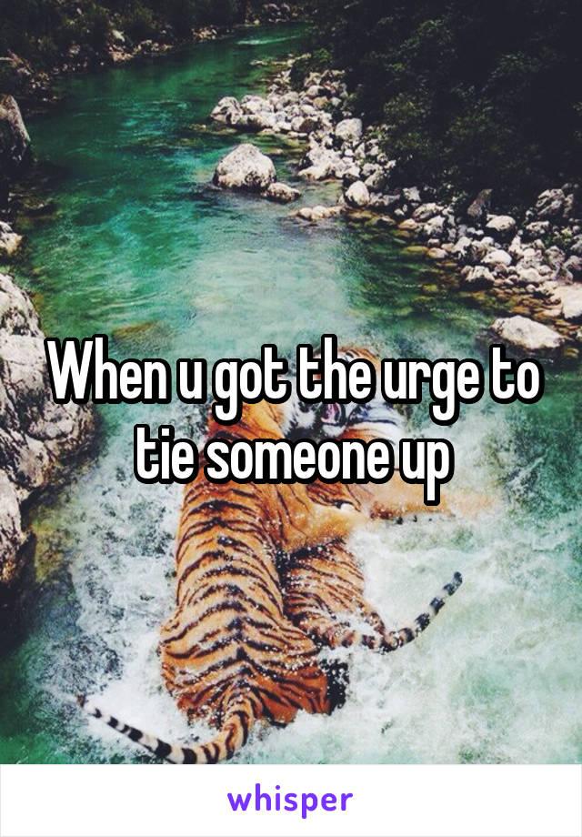 When u got the urge to tie someone up