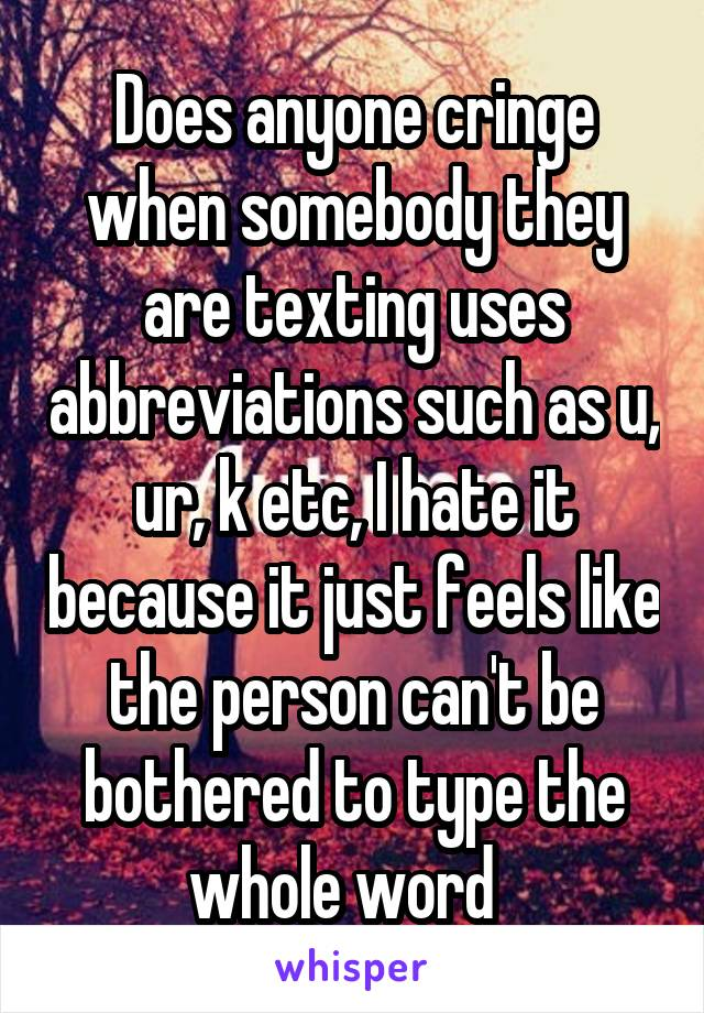 Does anyone cringe when somebody they are texting uses abbreviations such as u, ur, k etc, I hate it because it just feels like the person can't be bothered to type the whole word