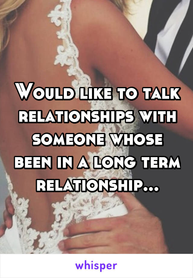 Would like to talk relationships with someone whose been in a long term relationship...