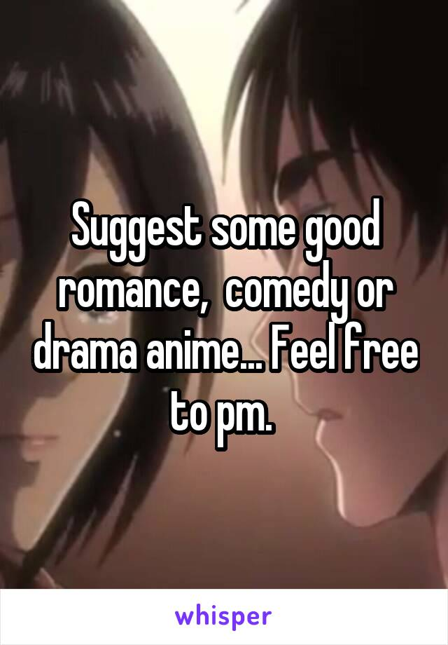 Suggest some good romance,  comedy or drama anime... Feel free to pm.