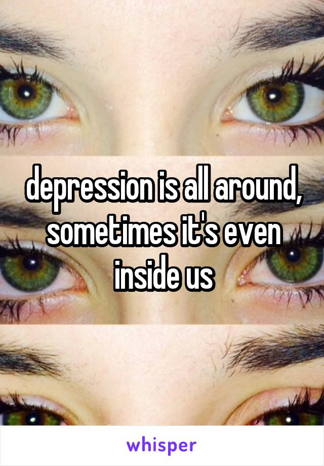 depression is all around, sometimes it's even inside us
